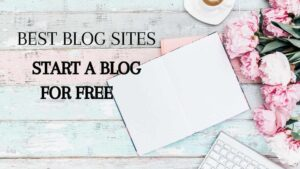 Best Blog Sites(How To Start A Blog For Free)